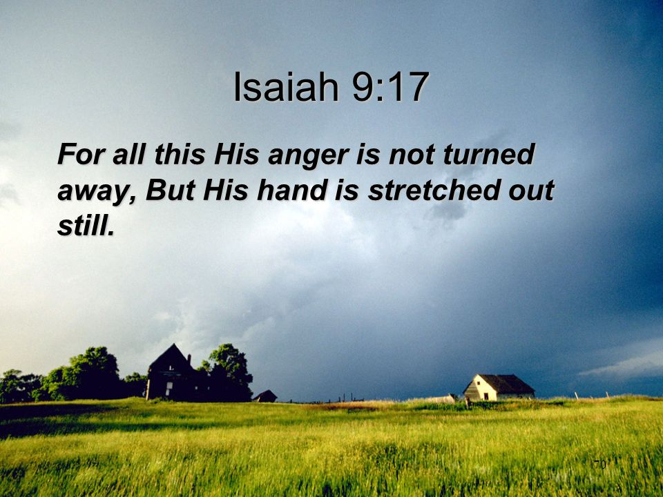 Isaiah 9:17 For all this His anger is not turned away, But His hand is stretched out still.