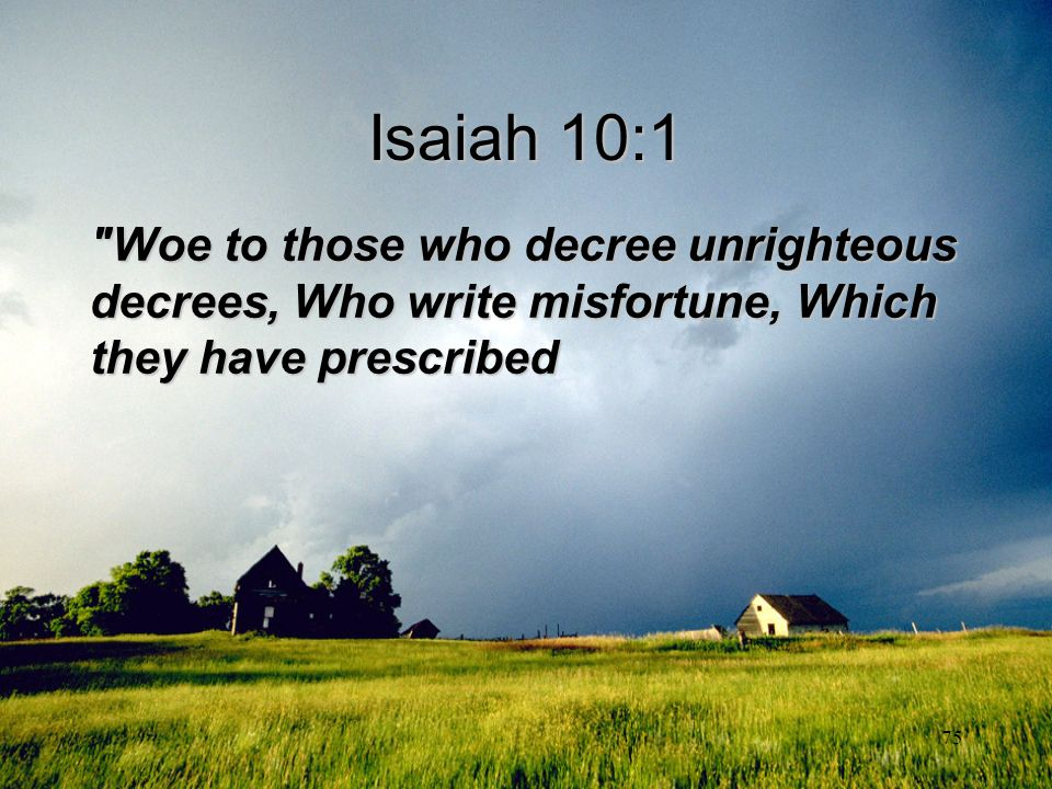 Isaiah 10:1 Woe to those who decree unrighteous decrees, Who write misfortune, Which they have prescribed.