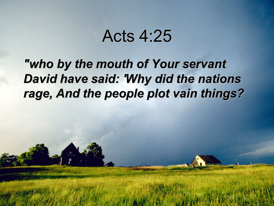 Acts 4:25 who by the mouth of Your servant David have said: Why did the nations rage, And the people plot vain things