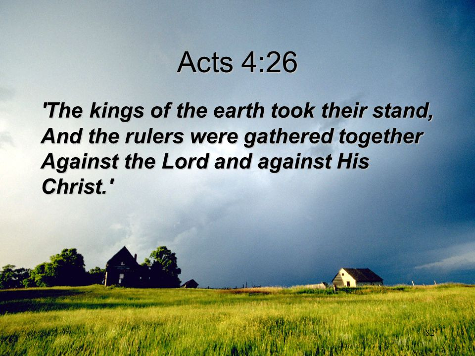 Acts 4:26 The kings of the earth took their stand, And the rulers were gathered together Against the Lord and against His Christ.