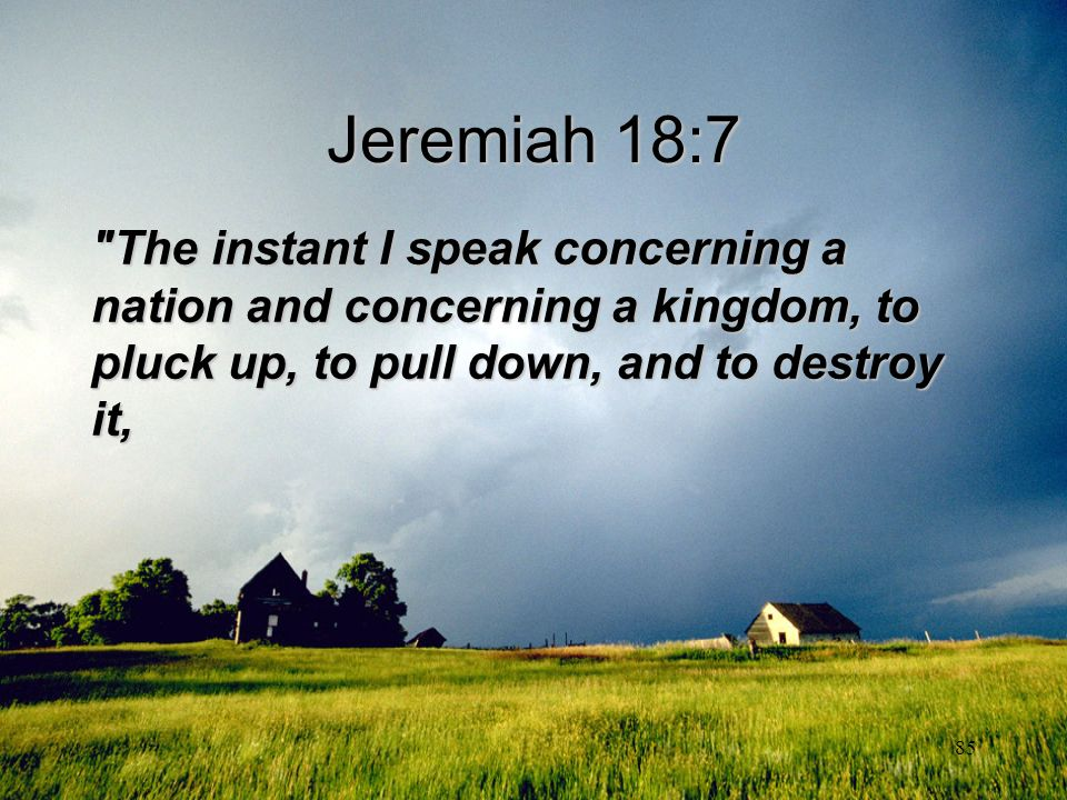 Jeremiah 18:7 The instant I speak concerning a nation and concerning a kingdom, to pluck up, to pull down, and to destroy it,
