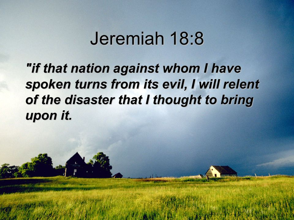 Jeremiah 18:8 if that nation against whom I have spoken turns from its evil, I will relent of the disaster that I thought to bring upon it.