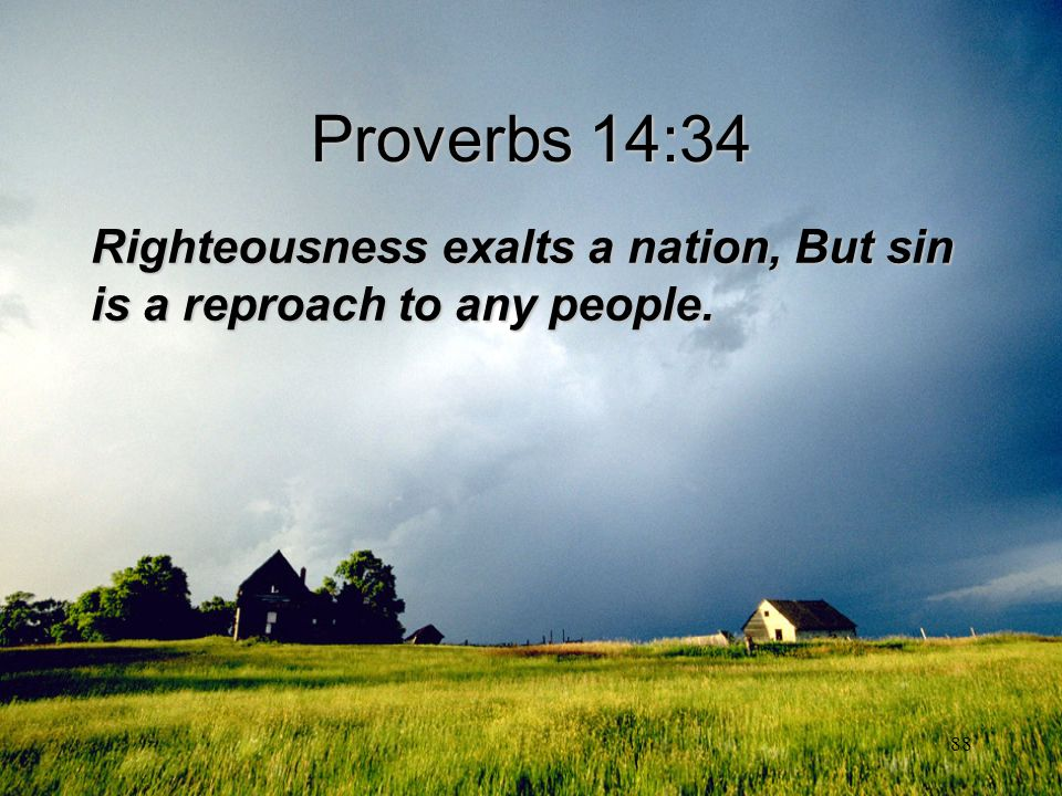 Proverbs 14:34 Righteousness exalts a nation, But sin is a reproach to any people.