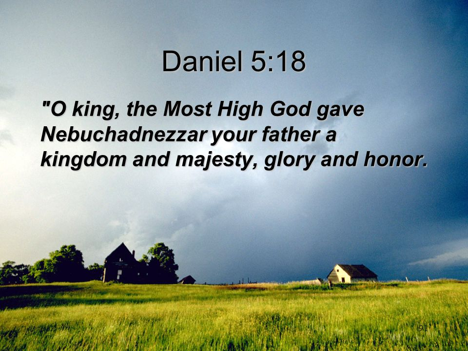 Daniel 5:18 O king, the Most High God gave Nebuchadnezzar your father a kingdom and majesty, glory and honor.