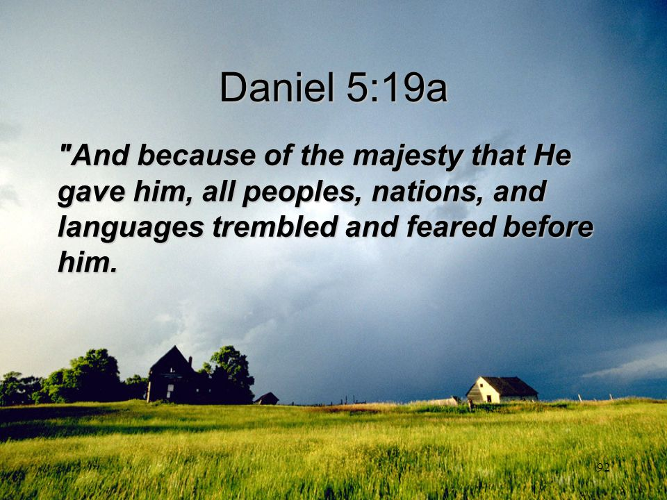 Daniel 5:19a And because of the majesty that He gave him, all peoples, nations, and languages trembled and feared before him.