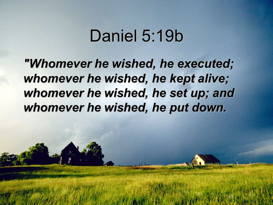 Daniel 5:19b Whomever he wished, he executed; whomever he wished, he kept alive; whomever he wished, he set up; and whomever he wished, he put down.