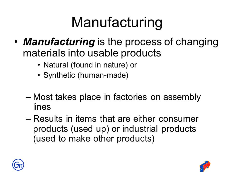 Manufacturing Manufacturing is the process of changing materials into usable products. Natural (found in nature) or.