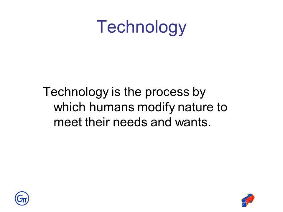 Technology Technology is the process by which humans modify nature to meet their needs and wants.