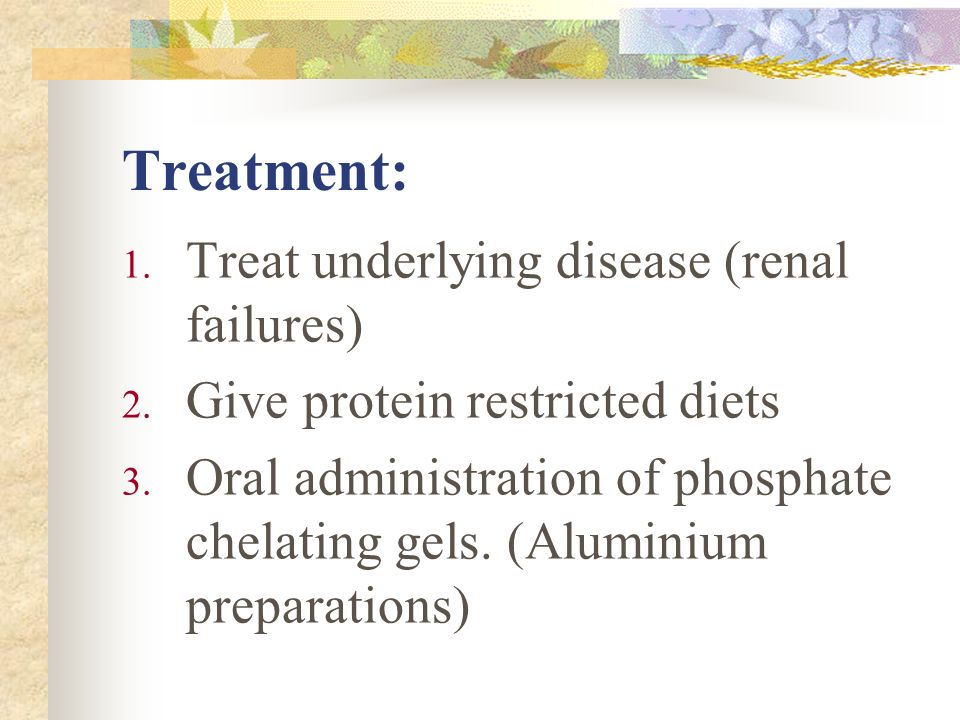 Treatment: Treat underlying disease (renal failures)