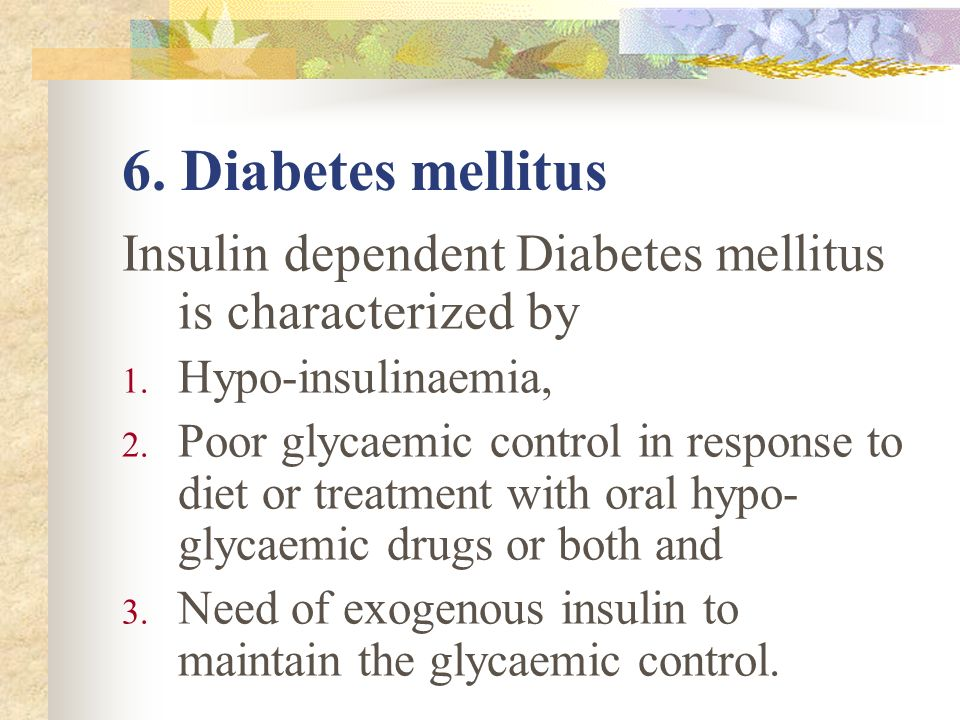 6. Diabetes mellitus Insulin dependent Diabetes mellitus is characterized by. Hypo-insulinaemia,