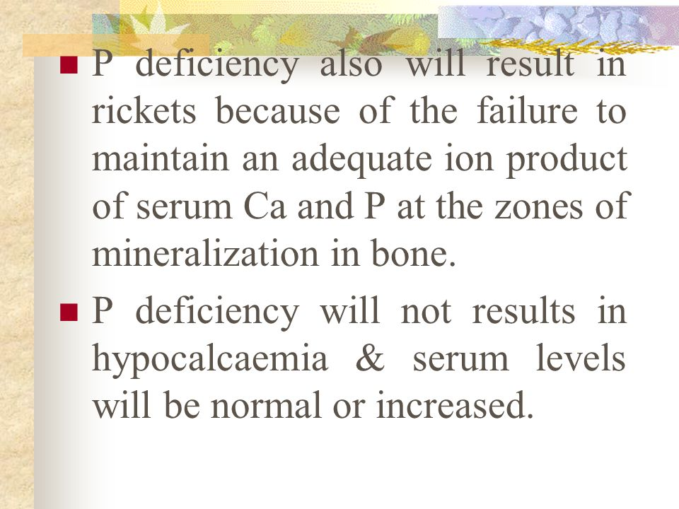 P deficiency also will result in rickets because of the failure to maintain an adequate ion product of serum Ca and P at the zones of mineralization in bone.