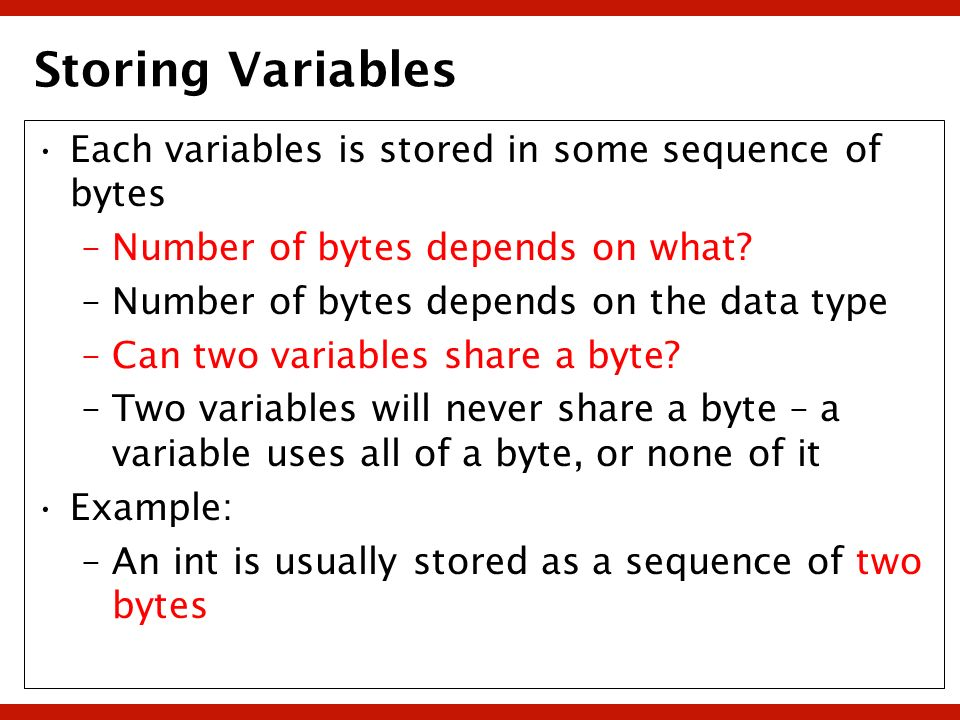 Storing Variables Each variables is stored in some sequence of bytes