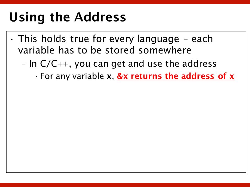 Using the Address This holds true for every language – each variable has to be stored somewhere. In C/C++, you can get and use the address.