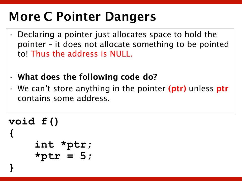 More C Pointer Dangers void f() { int *ptr; *ptr = 5; }