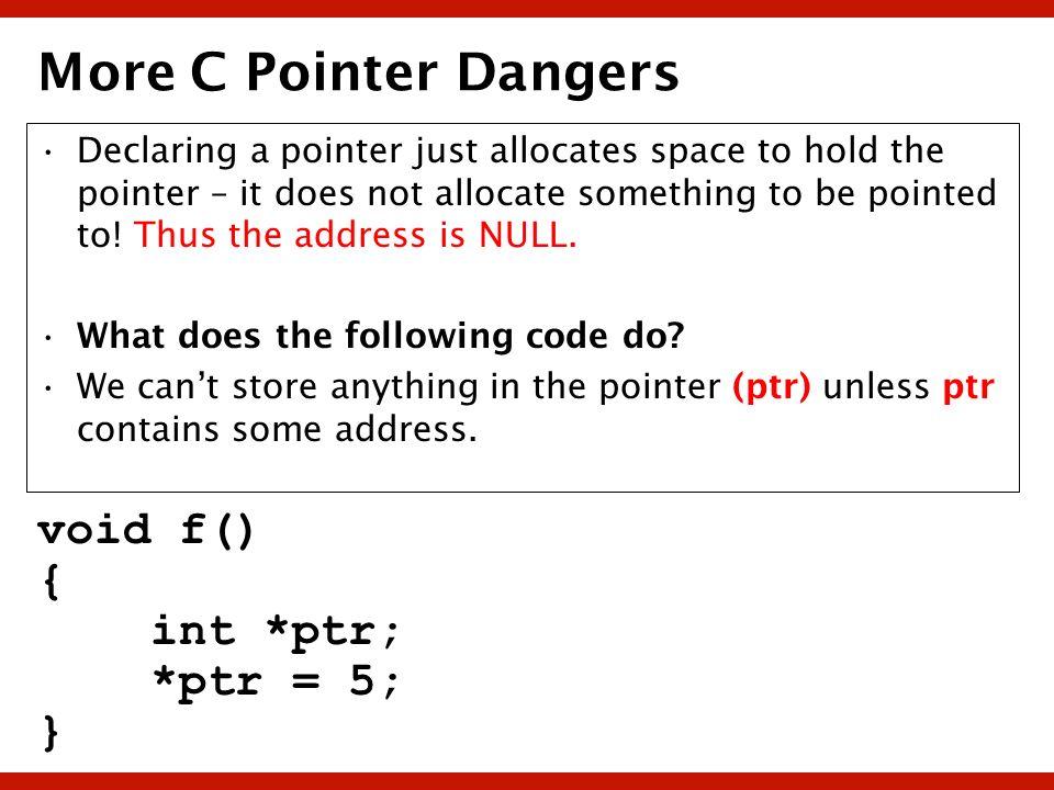 More C Pointer Dangers void f() { int *ptr; *ptr = 5; }