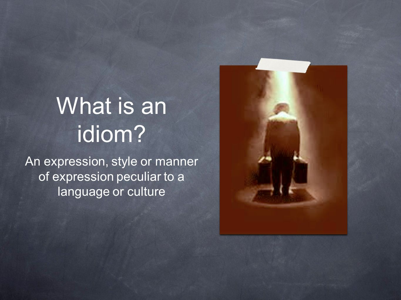 What is an idiom An expression, style or manner of expression peculiar to a language or culture