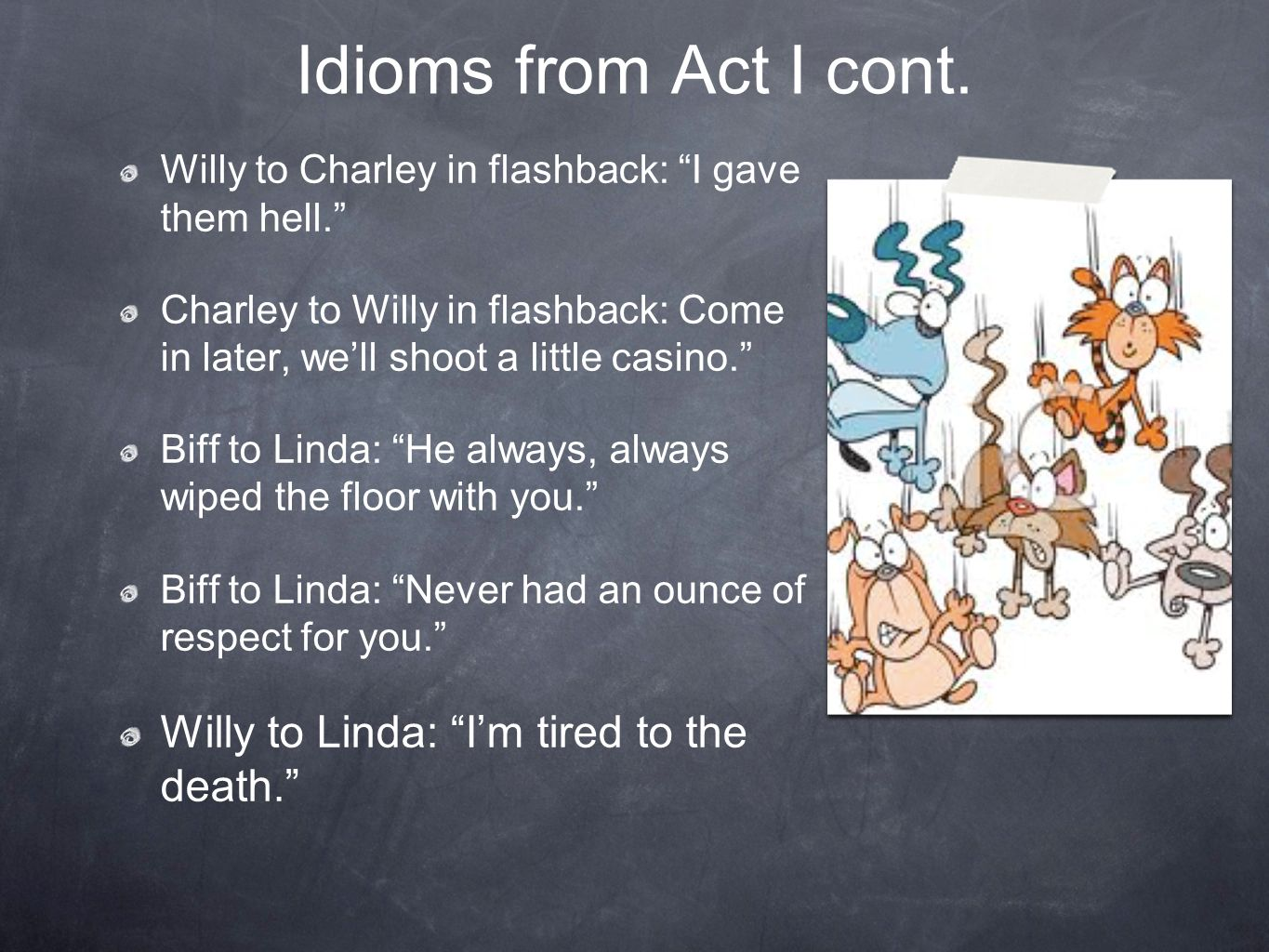 Idioms from Act I cont. Willy to Linda: I'm tired to the death.
