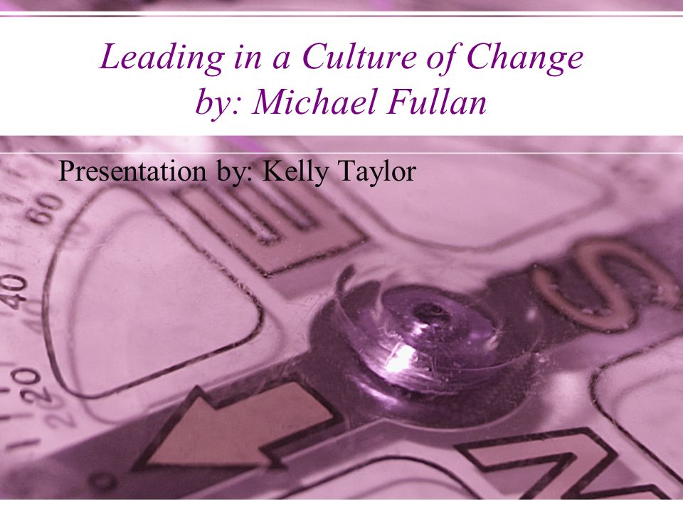 Leading in a Culture of Change by: Michael Fullan