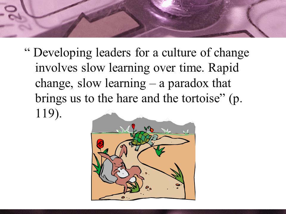 Developing leaders for a culture of change involves slow learning over time.