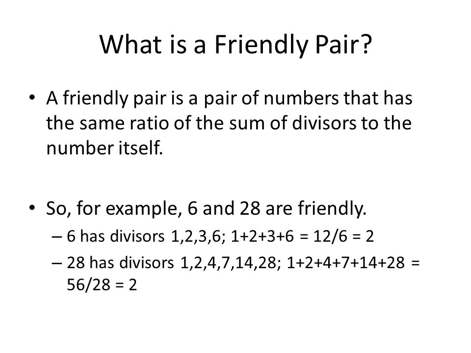 What is a Friendly Pair A friendly pair is a pair of numbers that has the same ratio of the sum of divisors to the number itself.