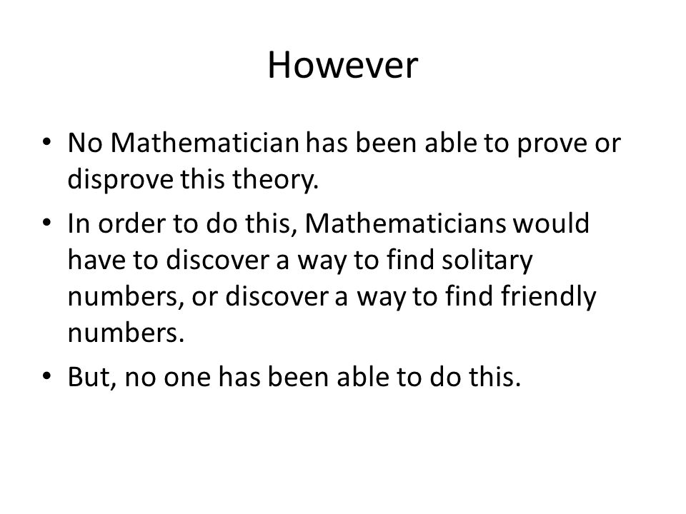 However No Mathematician has been able to prove or disprove this theory.