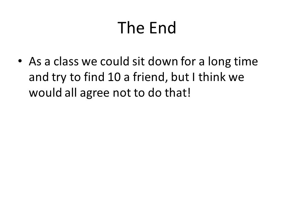 The End As a class we could sit down for a long time and try to find 10 a friend, but I think we would all agree not to do that!