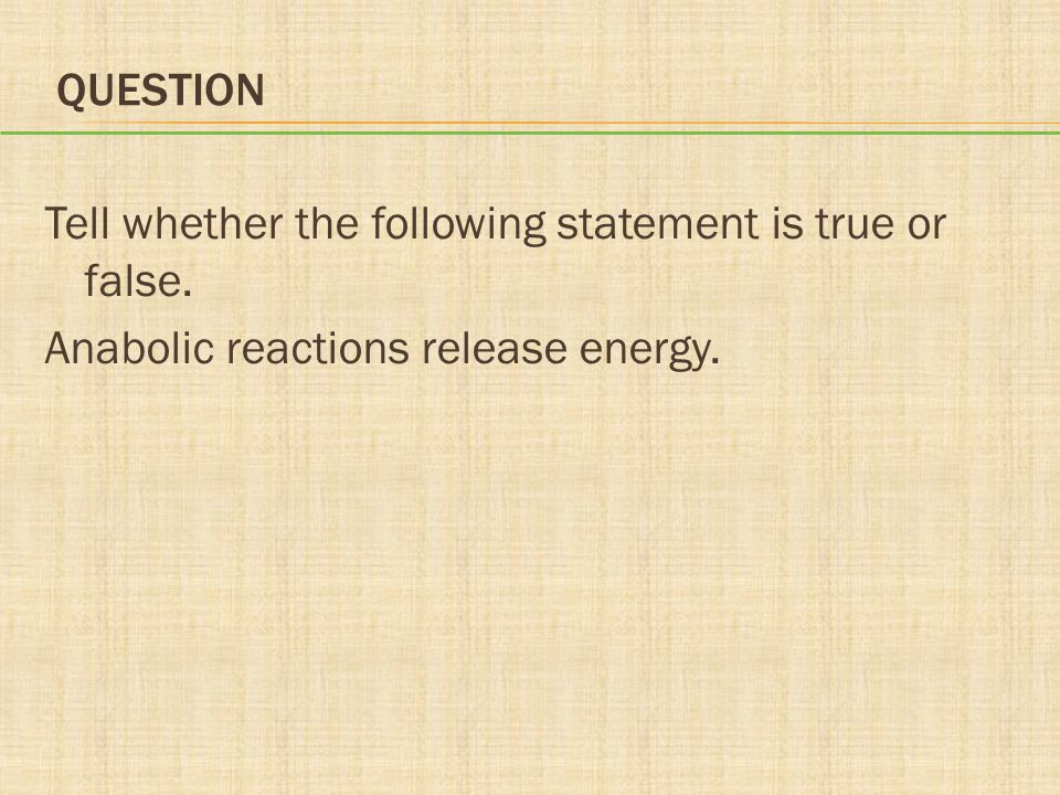 Question Tell whether the following statement is true or false. Anabolic reactions release energy.