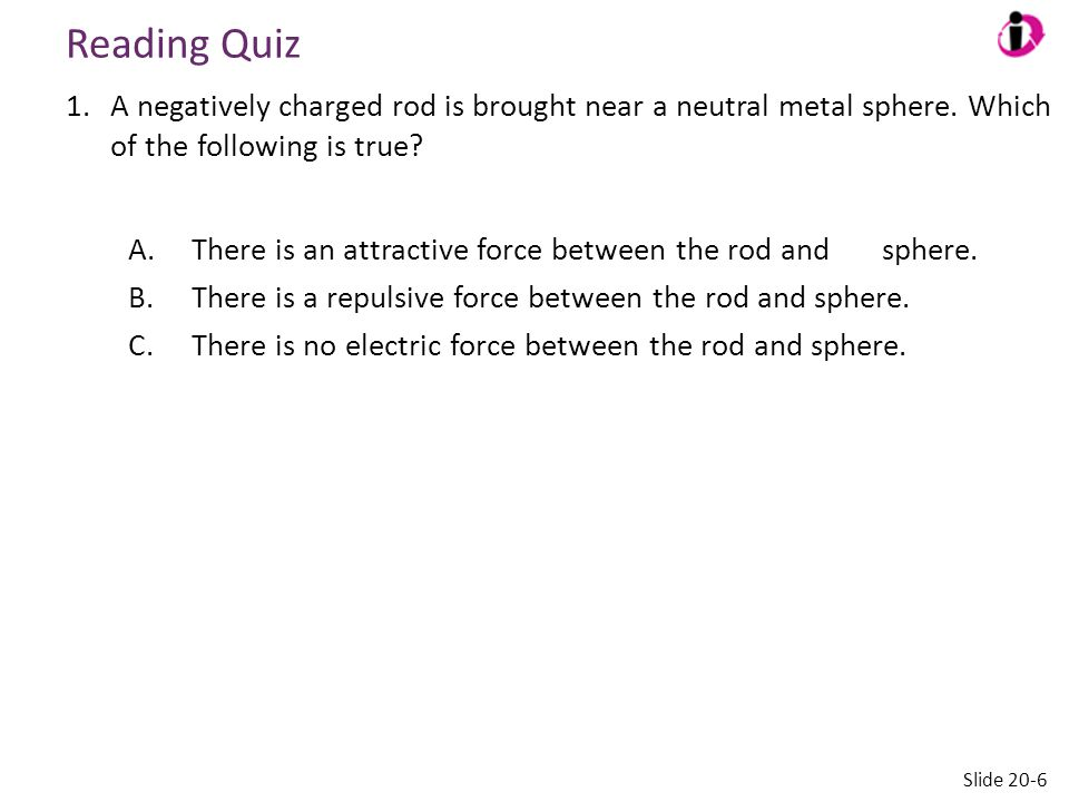 Reading Quiz A negatively charged rod is brought near a neutral metal sphere. Which of the following is true