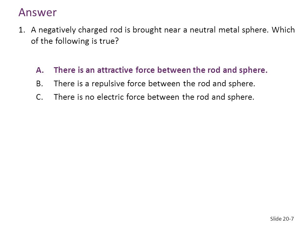 Answer A negatively charged rod is brought near a neutral metal sphere. Which of the following is true