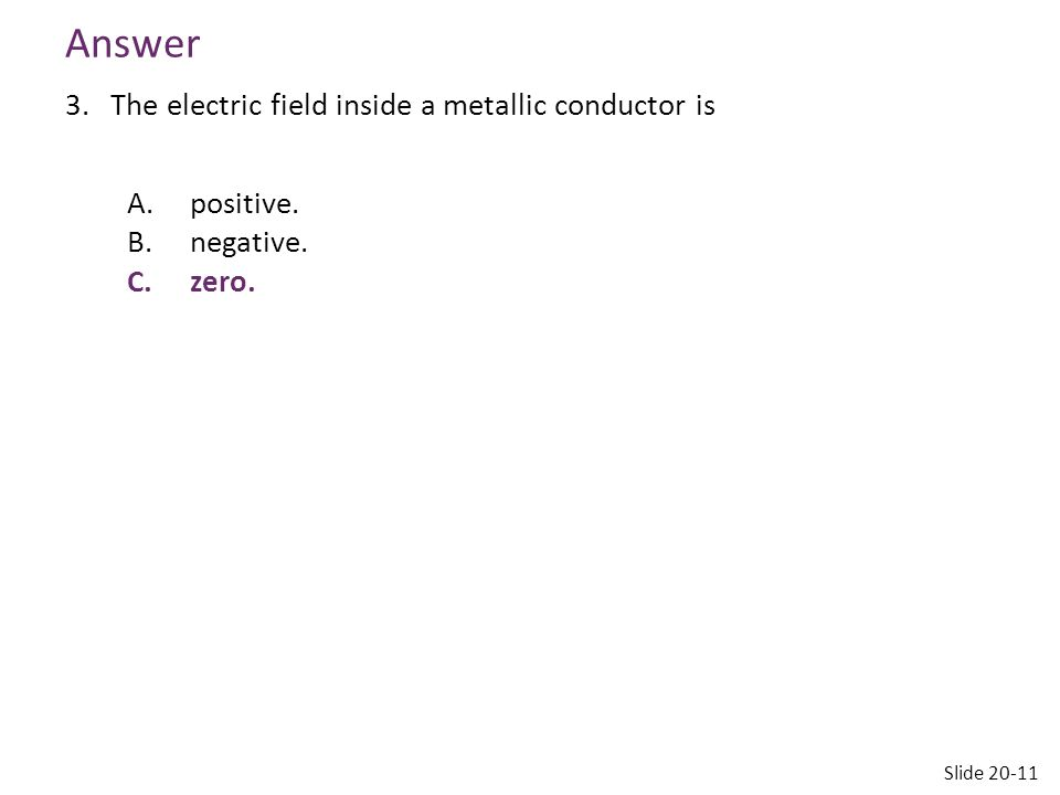 Answer The electric field inside a metallic conductor is positive.