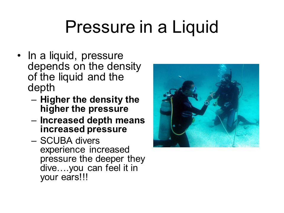 Pressure in a Liquid In a liquid, pressure depends on the density of the liquid and the depth. Higher the density the higher the pressure.