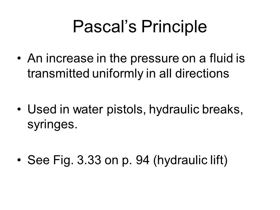 Pascal's PrincipleAn increase in the pressure on a fluid is transmitted uniformly in all directions.