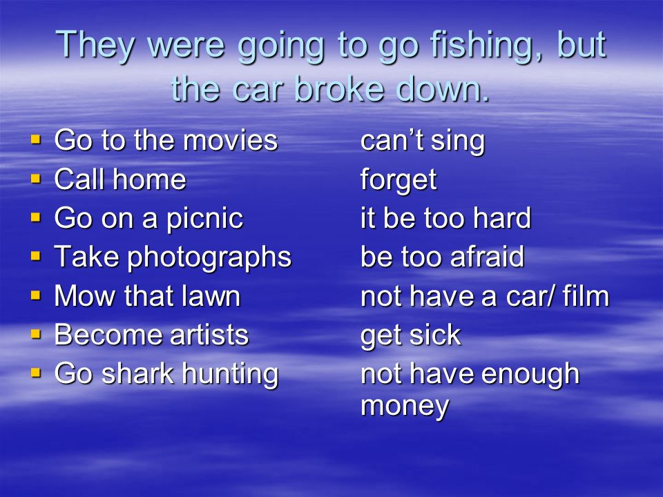 They were going to go fishing, but the car broke down.