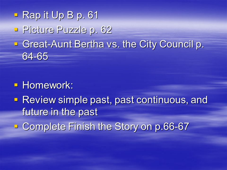 Rap it Up B p. 61 Picture Puzzle p. 62. Great-Aunt Bertha vs. the City Council p. 64-65. Homework:
