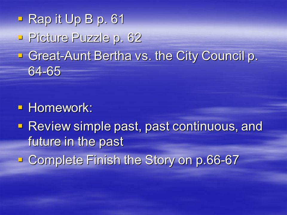 Rap it Up B p. 61Picture Puzzle p. 62. Great-Aunt Bertha vs. the City Council p. 64-65. Homework: