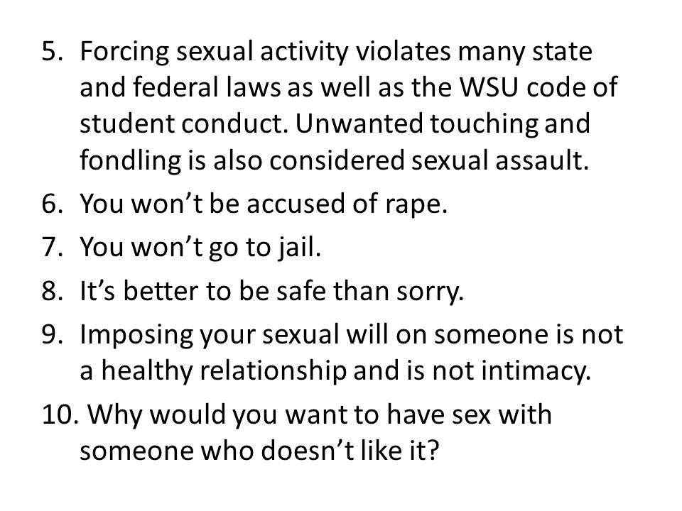 Forcing sexual activity violates many state and federal laws as well as the WSU code of student conduct. Unwanted touching and fondling is also considered sexual assault.