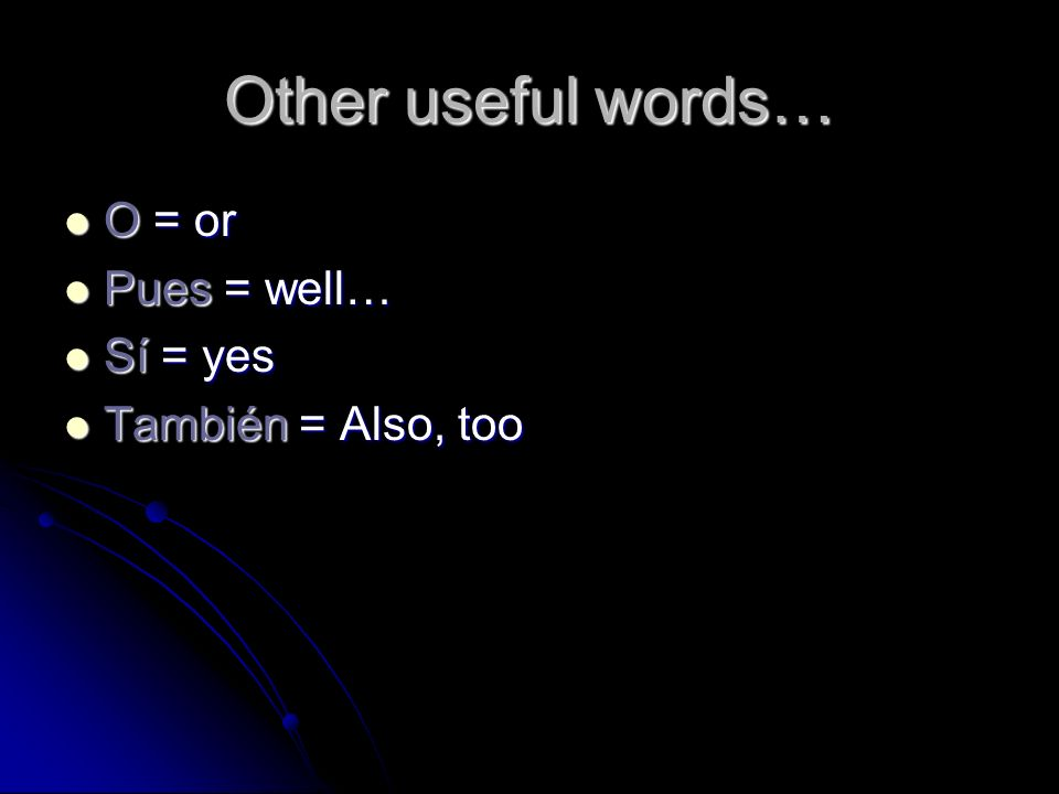 Other useful words… O = or Pues = well… Sí = yes También = Also, too