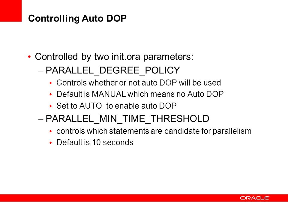 Controlled by two init.ora parameters: PARALLEL_DEGREE_POLICY