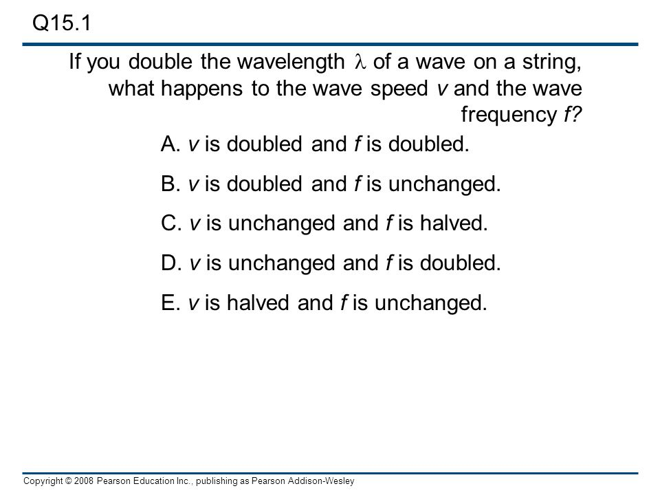 Q15.1 If you double the wavelength l of a wave on a string, what happens to the wave speed v and the wave frequency f