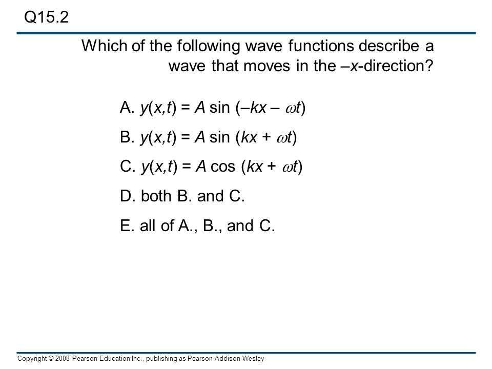 Q15.2 Which of the following wave functions describe a wave that moves in the –x-direction A. y(x,t) = A sin (–kx – wt)