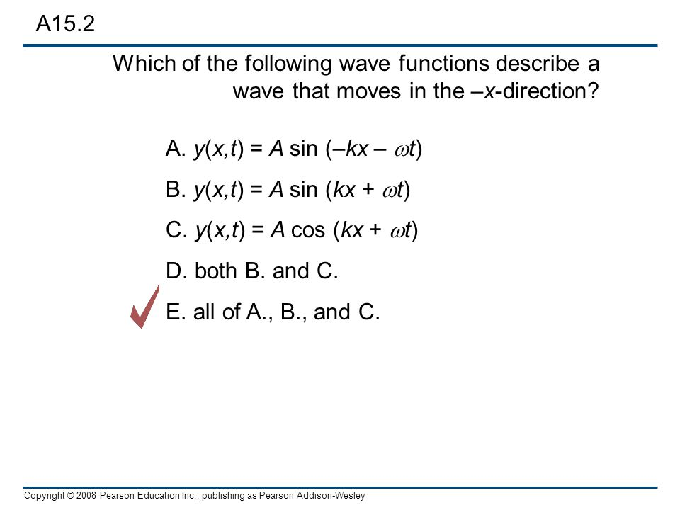 A15.2 Which of the following wave functions describe a wave that moves in the –x-direction A. y(x,t) = A sin (–kx – wt)