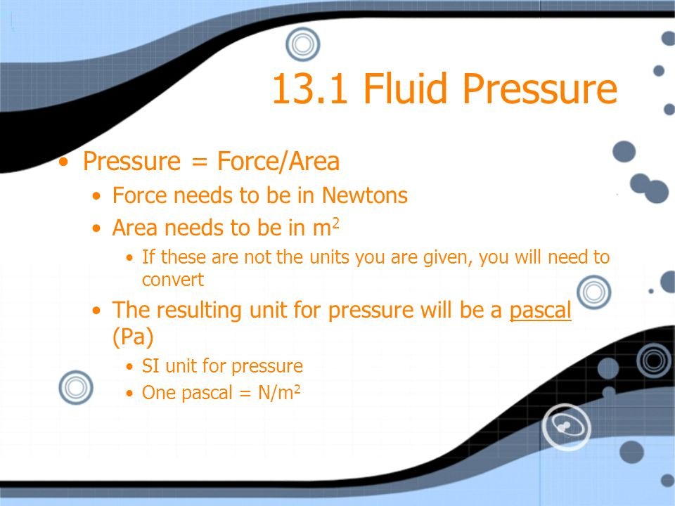 13.1 Fluid Pressure Pressure = Force/Area Force needs to be in Newtons