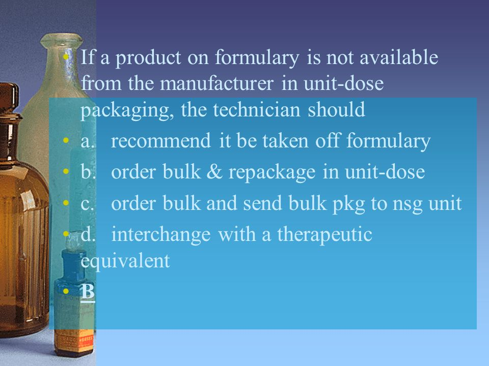 If a product on formulary is not available from the manufacturer in unit-dose packaging, the technician should