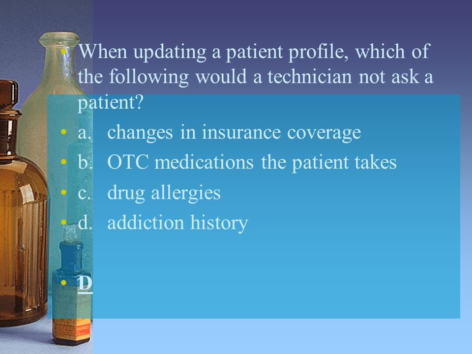 When updating a patient profile, which of the following would a technician not ask a patient