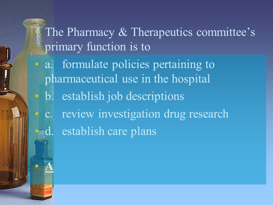 The Pharmacy & Therapeutics committee's primary function is to