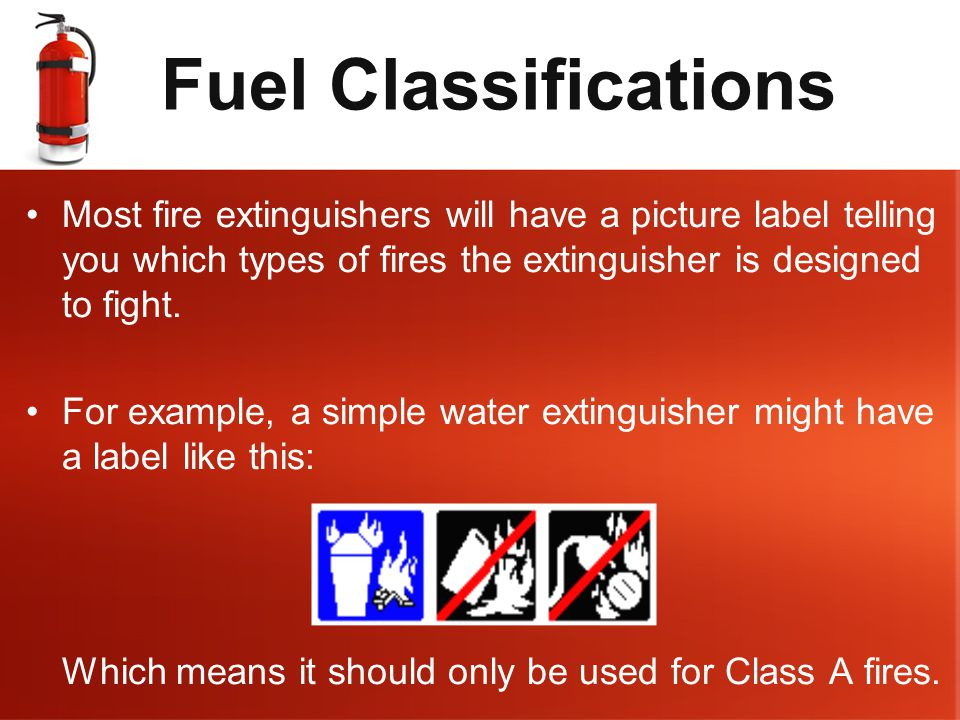 Fuel Classifications Most fire extinguishers will have a picture label telling you which types of fires the extinguisher is designed to fight.