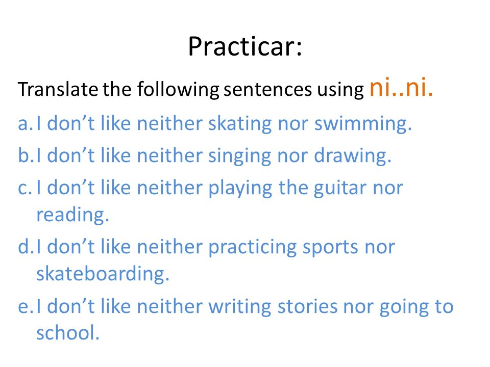 Practicar: I don't like neither skating nor swimming.