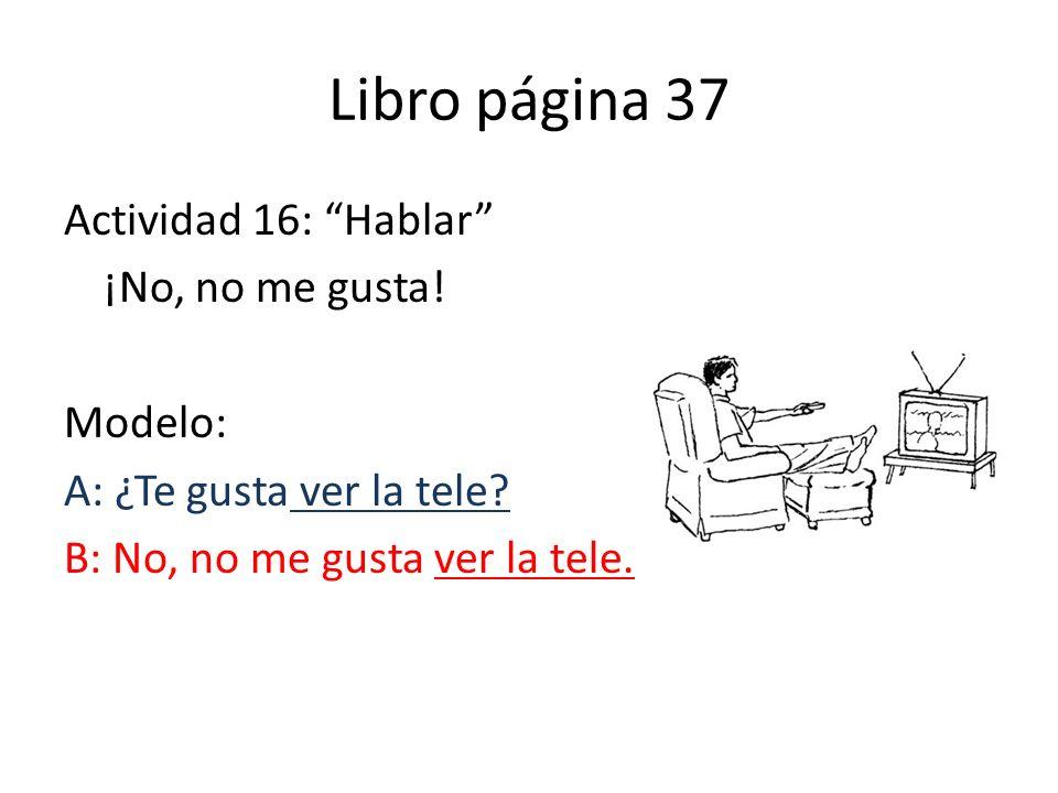 Libro página 37 Actividad 16: Hablar ¡No, no me gusta.