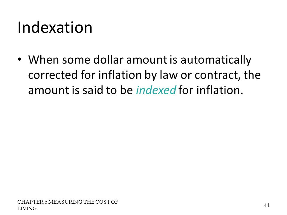 Indexation When some dollar amount is automatically corrected for inflation by law or contract, the amount is said to be indexed for inflation.