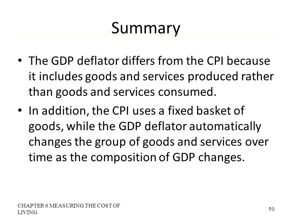 Summary The GDP deflator differs from the CPI because it includes goods and services produced rather than goods and services consumed.
